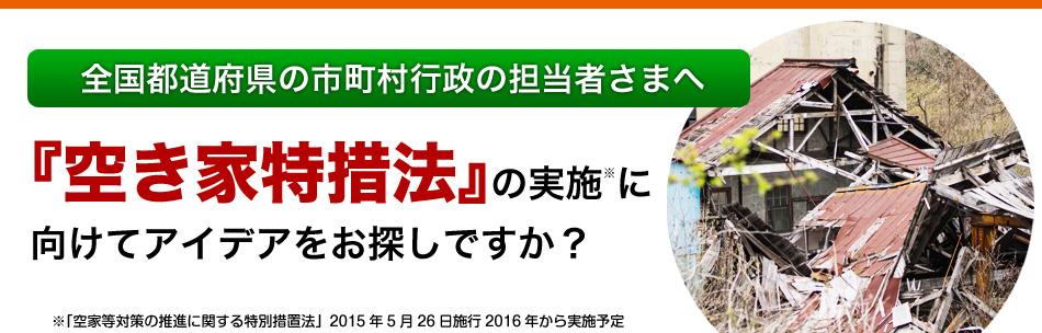全国都道府県の市町村行政の担当者さまへ 『空き家特措法』の実施に向けてアイデアをお探しですか? ※「空家等対策の推進に関する特別措置法」2015年5月26日施行2016年から実施予定
